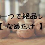 【絶品!】お家で簡単 お鍋1つでお料理レシピ【なめたけ】