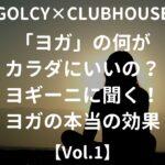 【GOLCY×CLUBHOUSE】ヨガの何がカラダにいいの?ヨギーニに聞く!ヨガの本当の効果と目的【Vol.1】